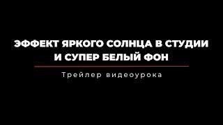 """Видеоурок """"Эффект яркого солнца в студии и супер белый фон"""" - Трейлер"""