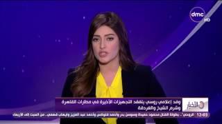الأخبار - وفد إعلامي روسي يتفقد التجهيزات الأخيرة فى مطارات القاهرة وشرم الشيخ والغردقة
