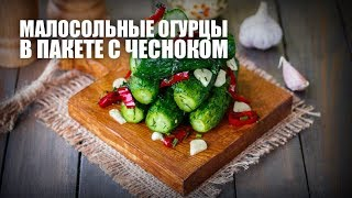 Малосольные огурцы в пакете с чесноком — видео рецепт