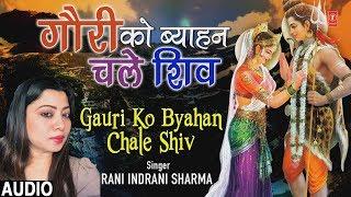 गौरी को ब्याहन चले शिव Gauri Ko Byahan Chale Shiv I Shiv Vivah Bhajan I RANI INDRANI SHARMA I Audio