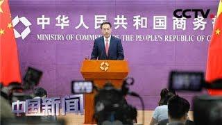 [中国新闻] 中国商务部:下一轮中美经贸高级别磋商将于9月在美举行 | CCTV中文国际