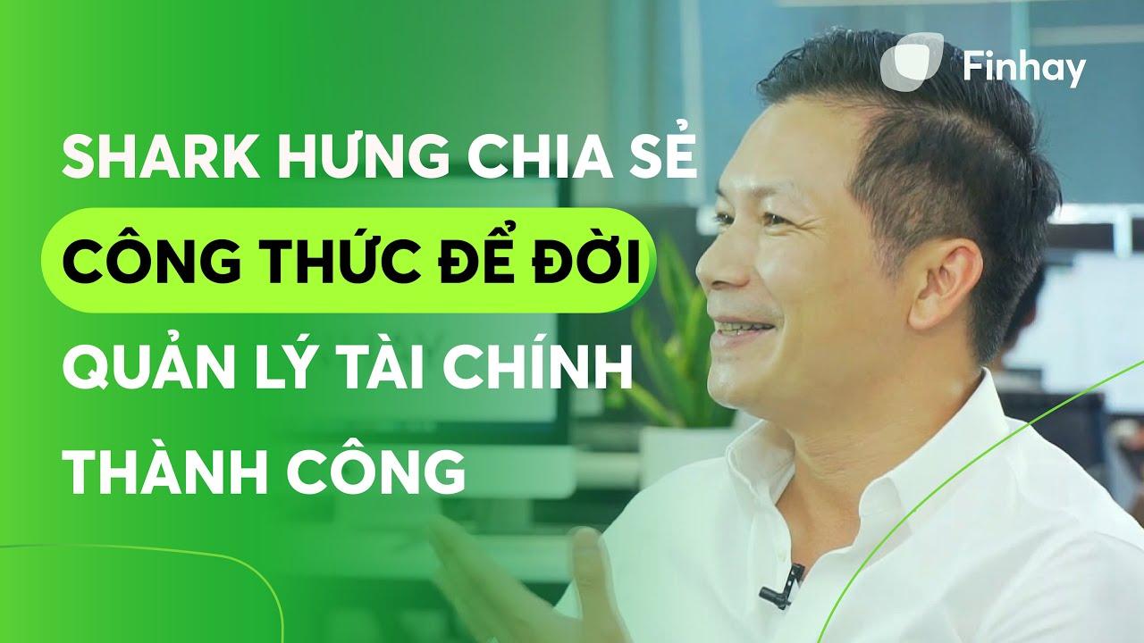 Shark Hưng chia sẻ công thức để đời về quản lý tài chính thành công | Finhay – Tiết kiệm & đầu tư