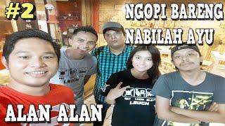Ngopi bareng NABILAH AYU - Alan Alan #2