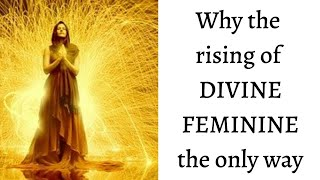 Why the rising of DIVINE FEMININE the only way