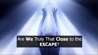Are We Truly that Close to the ESCAPE