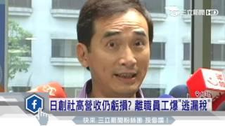 日創社高營收仍虧損?離職員工爆「逃漏稅」 三立新聞台