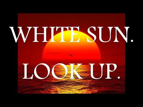 WHITE SUN ??? LOOK UP.