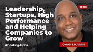 Leadership, Startups, High Performance and Helping Companies to Grow - OMAR L.HARRIS | EP.165