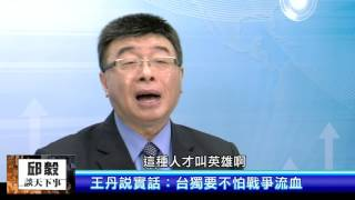 邱毅談天下事 第37集 王丹說實話:台獨要不怕戰爭流血