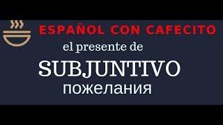 Испанский язык под кофеёк. El presente de subjuntivo. Пожелания и выражение желаний.