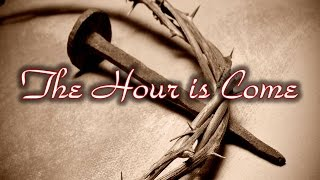 The Hour is Come...The Closing Scenes in the Life of Christ