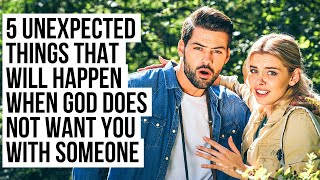 When God Does NOT Want You with Someone, These UNEXPECTED Things Will Happen