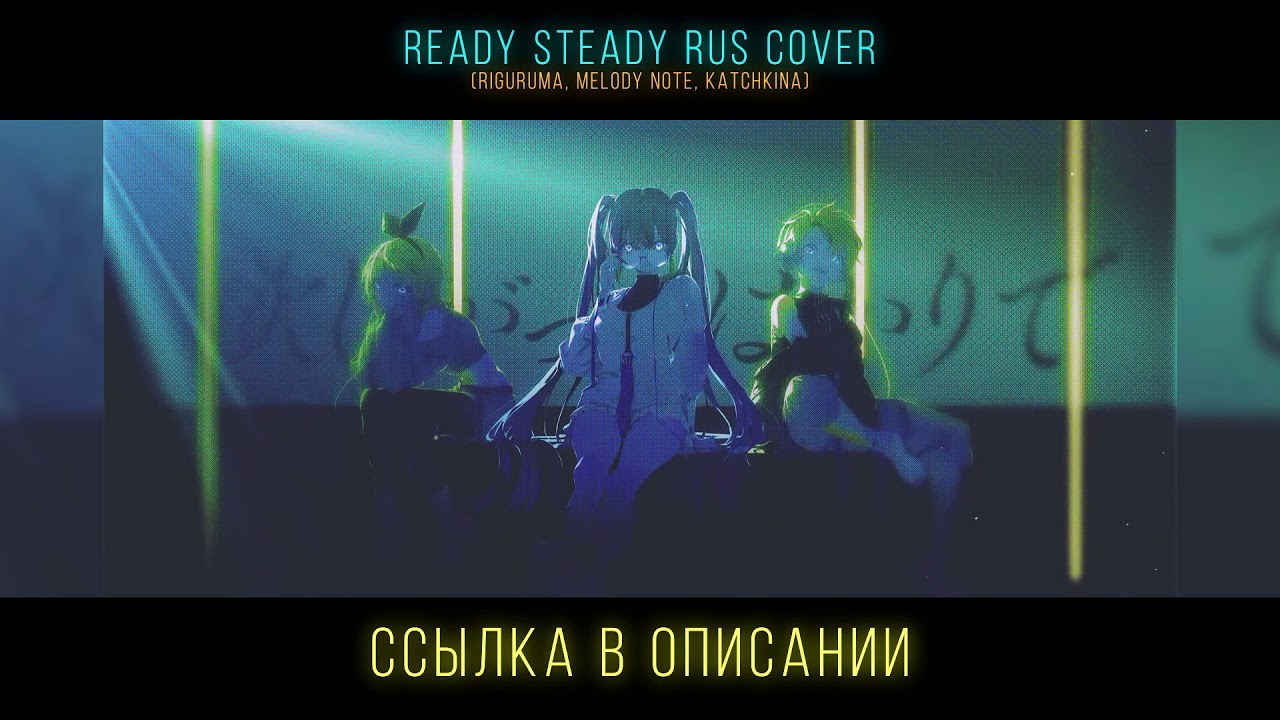 !ANNOUNCEMENT! Ready Steady rus cover (riguruma, Melody Note, Katchkina)