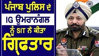 Breaking : Punjab Police के IG Paramraj Umranangal को SIT ने किया Arrest