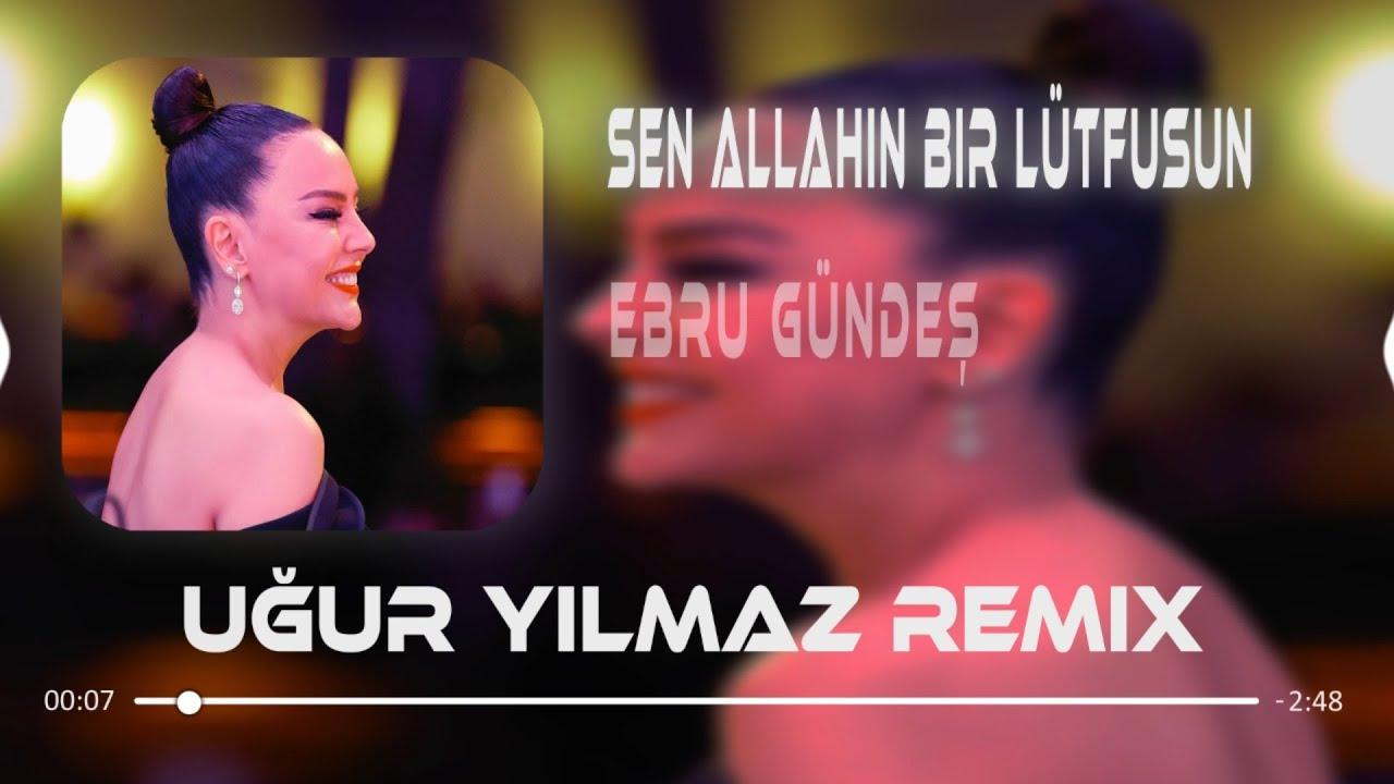 Ebru Gündeş - Sen Allahın Bir Lütfusun (Uğur Yılmaz Remix)
