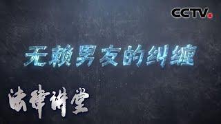 《法律讲堂(生活版)》 20200508 无赖男友的纠缠| CCTV社会与法