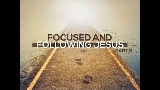 Focused and Following Jesus Pt 2 - 3/18/18