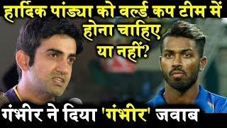 Hardik Pandya को World Cup Team में होना चाहिए या नहीं? देखिये Gautam Gambhir क्या दिया जवाब