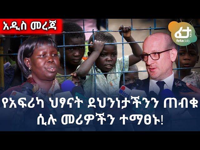 Ethiopia: የአፍሪካ ህፃናት ደህንነታችንን ጠብቁ ሲሉ መሪዎችን ተማፀኑ!