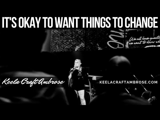 ITS OKAY TO WANT THINGS TO CHANGE - KEELA CRAFT AMBROSE