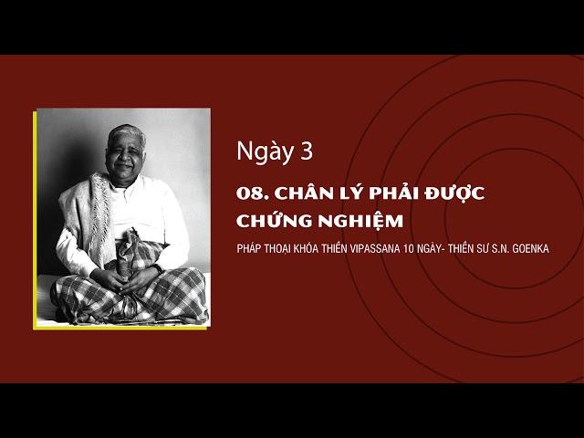 08. CHÂN LÝ PHẢI ĐƯỢC CHỨNG NGHIỆM- NGÀY 3 - S.N. Goenka - Pháp Thoại Khóa Thiền Vipassana 10 Ngày