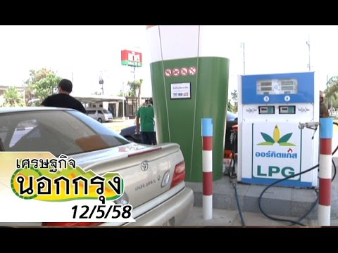 เศรษฐกิจนอกกรุง 12/5/58 : ปั๊มแก๊ส LPG ท่ามกลางสถานการณ์ราคาน้ำมันที่ผันผวน