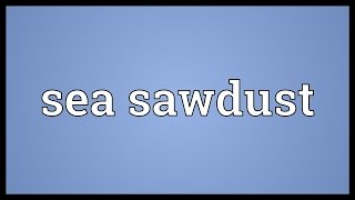 Sea sawdust Meaning