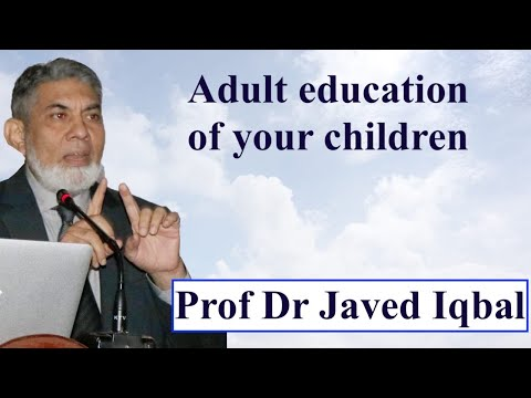 Adult Education Of Your Growing Children :  Prof Dr Javed Iqbal