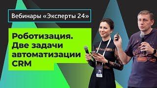 18.02.20/Роботизация. Две основных задачи автоматизации CRM. Вебинар Эксперты24. 2/2