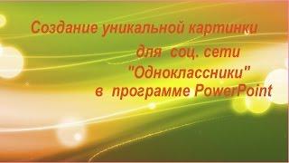 """Как создать уникальную картинку в программе PowerPoint для соц.сети """"Одноклассники"""""""