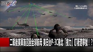 二戰後美軍首召回全球航母 美日台P-3C南北「接力」盯著遼寧號!? 黃創夏 朱學恒 20170103-1 關鍵時刻