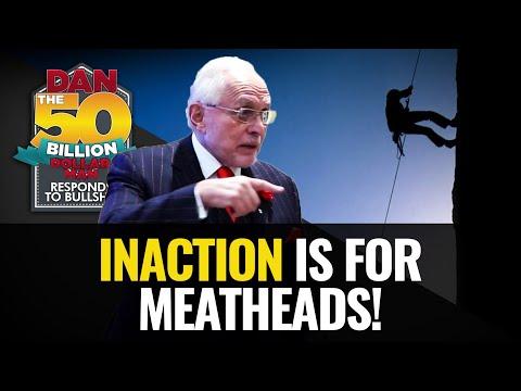 INACTION IS FOR MEATHEADS! | DAN RESPONDS TO BULLSHIT