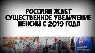 Россиян ждет существенное увеличение пенсий с 2019 года