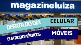 MAGAZINE LUIZA promoção de hoje OFERTAS de CELULAR MÓVEIS ELETRODOMÉSTICOS para VOCÊ OFERTA do dia