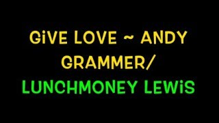 Give Love ~ Andy Grammer/LunchMoney Lewis Lyrics