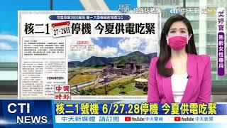 【每日必看】核二1號機 6/27.28停機 今夏供電吃緊 @中天新聞 20210613