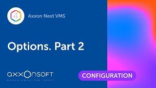 Options in Axxon Next VMS. Part 2