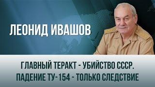Леонид Ивашов   Главный теракт   убийство СССР  Падение Ту 154   только следствие