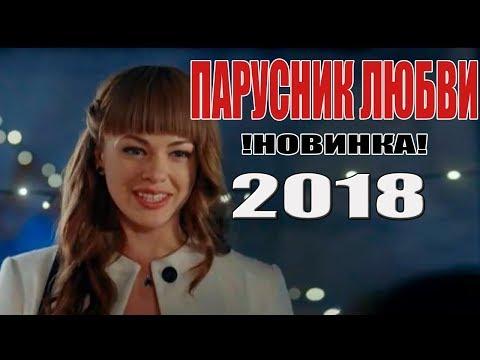 Самый лучший ФИЛЬМ 2018! ПАРУСНИК ЛЮБВИ Русские мелодрамы 2018 новинки, руссккие фильмы HD