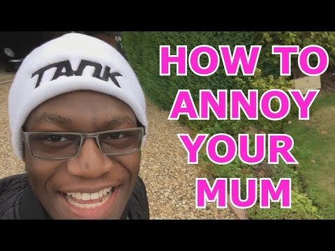 How To Annoy Your Mum