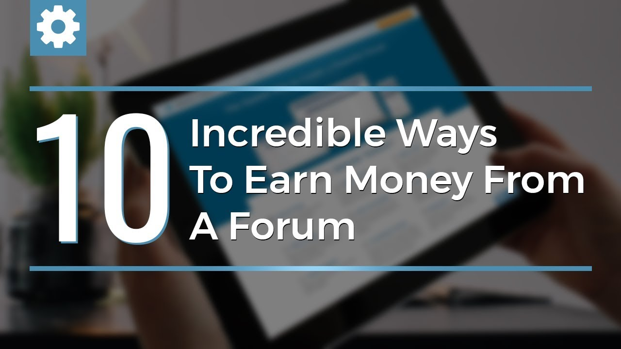 10 Incredible Ways To Earn Money From A Forum