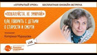 Открытый урок ''Пожалуйста, не умирай'' Катерина Мурашова. Как говорить с детьми о старости и смерти?