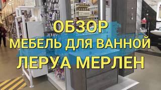 Мебель для ванной обзор в ЛЕРУА МЕРЛЕН