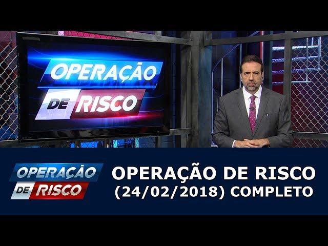 Operação de Risco  (24/02/18) | Completo