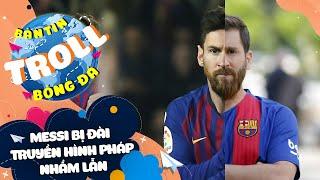 BẢN TIN TROLL BÓNG ĐÁ 30/3: Truyền hình Pháp dùng hình Messi FAKE để tôn vinh Messi REAL