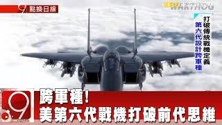 跨軍種!美第六代戰機概念打破前代思維《9點換日線》2018.07.20