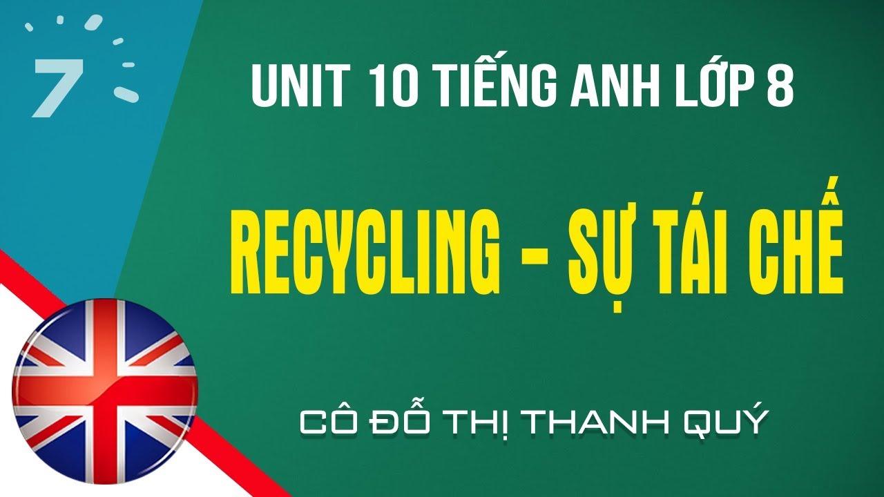 Unit 10 Tiếng Anh lớp 8: Recycling – Sự tái chế |HỌC247