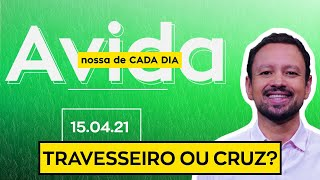 TRAVESSEIRO OU CRUZ? / A Vida Nossa de Cada Dia - 15/04/21