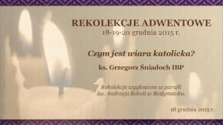 Rekolekcje Adwentowe - 18.12.2015 r. - CZYM JEST WIARA KATOLICKA? - ks. Grzegorz Śniadoch IBP