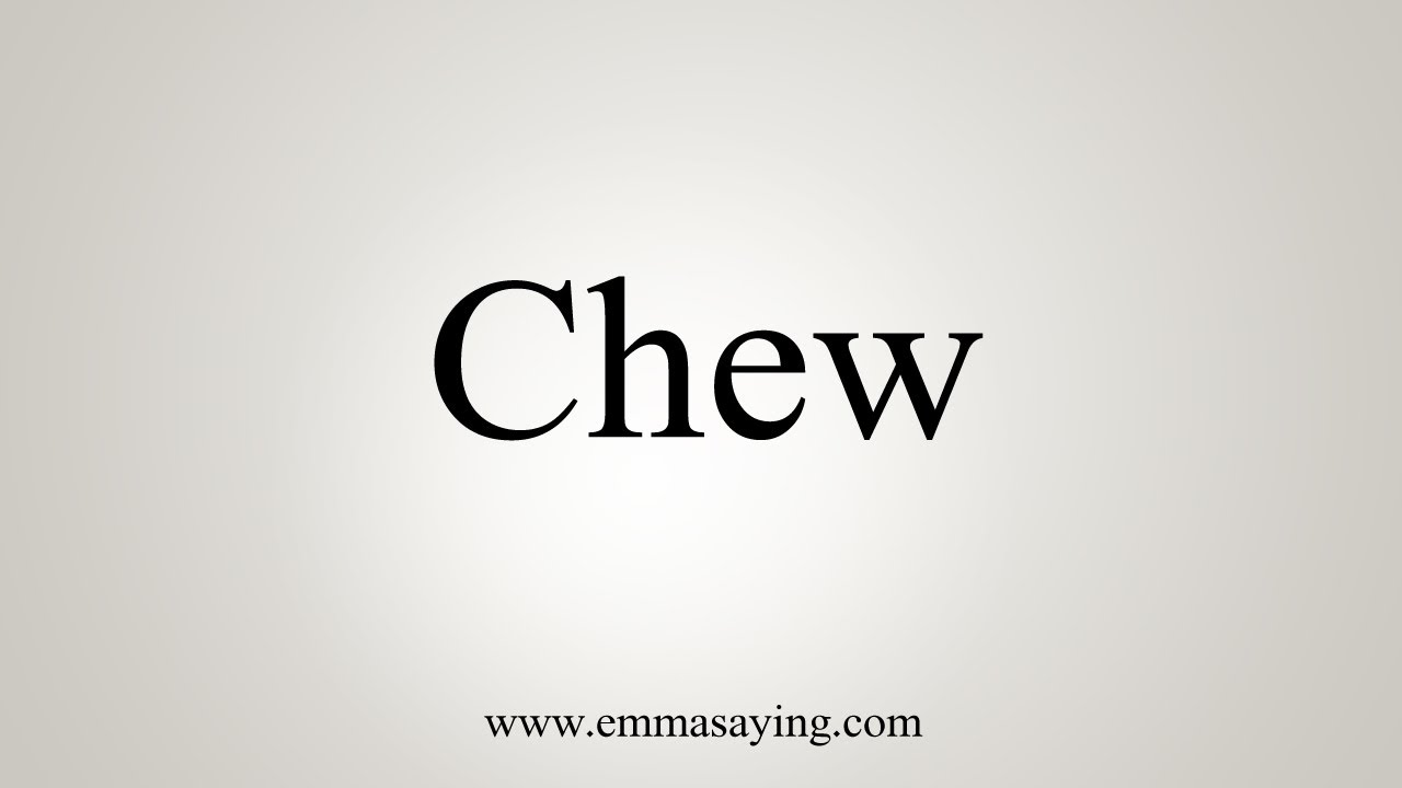 How To Say Chew